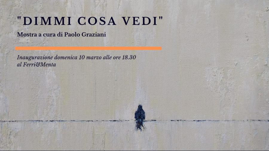 """""""DIMMI COSA VEDI"""" mostra a cura dell'artista Paolo Graziani"""